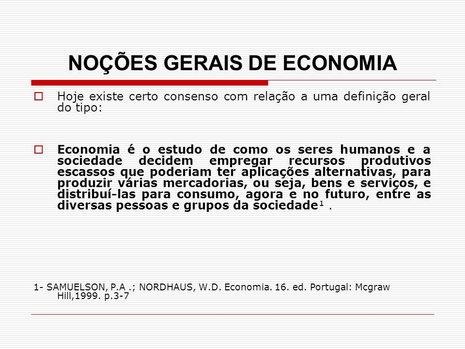 NOÇÕES GERAIS DE ECONOMIA Hoje existe certo consenso com relação a uma definição geral do tipo: Economia é o estudo de como os seres humanos e a socie