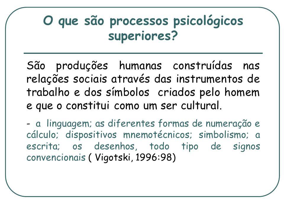 O que são processos psicológicos superiores? São produções humanas construídas nas relações sociais através das instrumentos de trabalho e dos símbolo