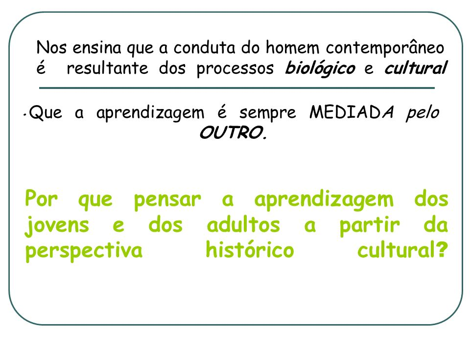 . Nos ensina que a conduta do homem contemporâneo é resultante dos processos biológico e cultural Por que pensar a aprendizagem dos jovens e dos adult