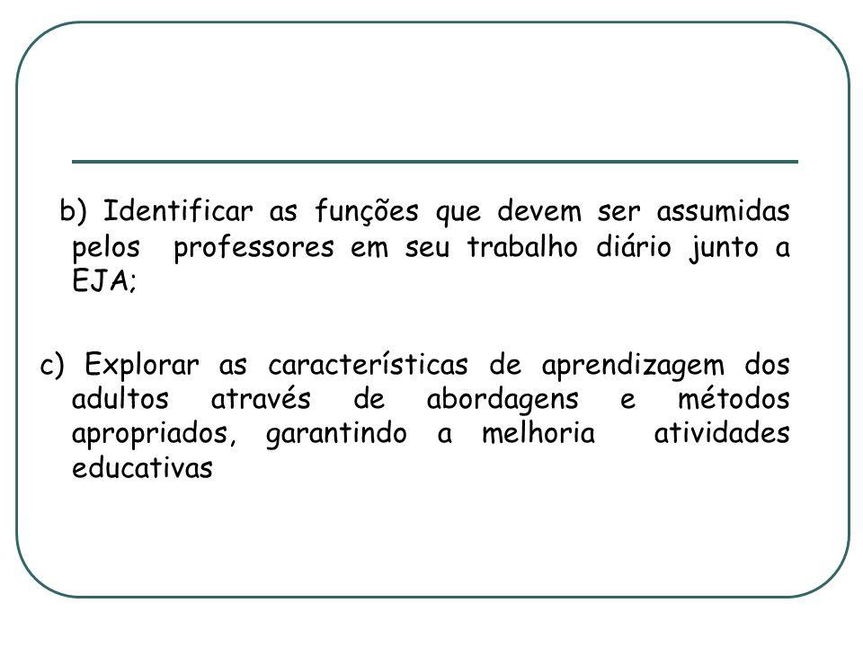 b) Identificar as funções que devem ser assumidas pelos professores em seu trabalho diário junto a EJA; c) Explorar as características de aprendizagem