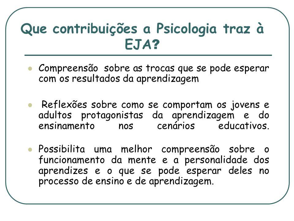 Que contribuições a Psicologia traz à EJA ? Compreensão sobre as trocas que se pode esperar com os resultados da aprendizagem Reflexões sobre como se