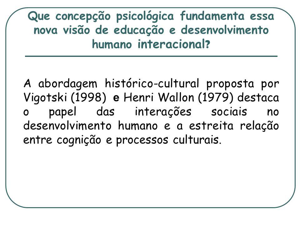 Que concepção psicológica fundamenta essa nova visão de educação e desenvolvimento humano interacional ? A abordagem histórico-cultural proposta por V