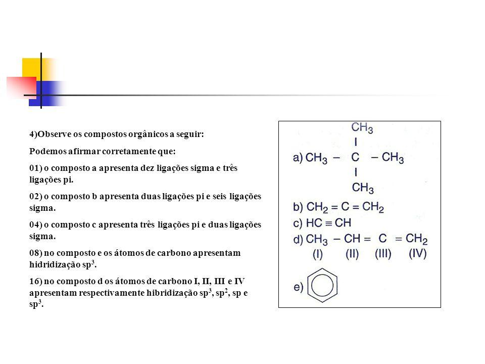 4)Observe os compostos orgânicos a seguir: Podemos afirmar corretamente que: 01) o composto a apresenta dez ligações sigma e três ligações pi. 02) o c