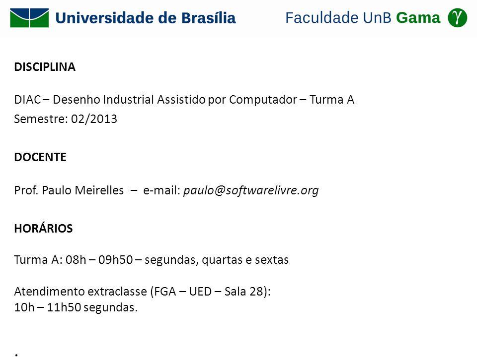 DISCIPLINA DIAC – Desenho Industrial Assistido por Computador – Turma A Semestre: 02/2013 DOCENTE Prof. Paulo Meirelles – e-mail: paulo@softwarelivre.