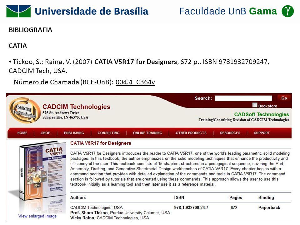 BIBLIOGRAFIA CATIA Tickoo, S.; Raina, V. (2007) CATIA V5R17 for Designers, 672 p., ISBN 9781932709247, CADCIM Tech, USA. Número de Chamada (BCE-UnB):