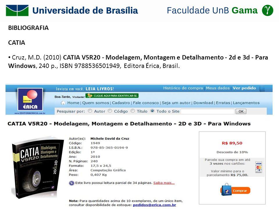 BIBLIOGRAFIA CATIA Cruz, M.D. (2010) CATIA V5R20 - Modelagem, Montagem e Detalhamento - 2d e 3d - Para Windows, 240 p., ISBN 9788536501949, Editora Ér