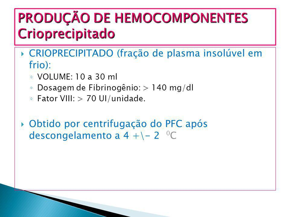 CRIOPRECIPITADO (fração de plasma insolúvel em frio): VOLUME: 10 a 30 ml Dosagem de Fibrinogênio: > 140 mg/dl Fator VIII: > 70 UI/unidade. Obtido por