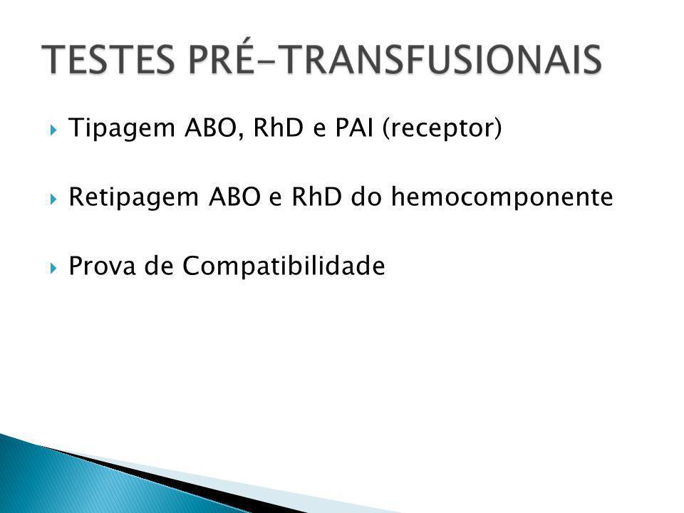 Tipagem ABO, RhD e PAI (receptor) Retipagem ABO e RhD do hemocomponente Prova de Compatibilidade