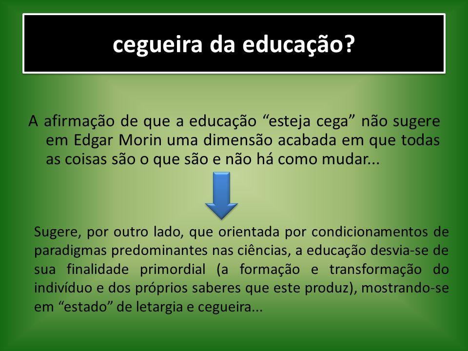 cegueira da educação? A afirmação de que a educação esteja cega não sugere em Edgar Morin uma dimensão acabada em que todas as coisas são o que são e
