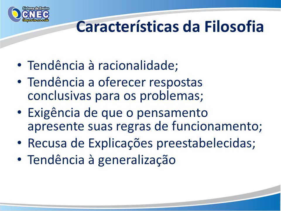 Características da Filosofia Tendência à racionalidade; Tendência a oferecer respostas conclusivas para os problemas; Exigência de que o pensamento ap