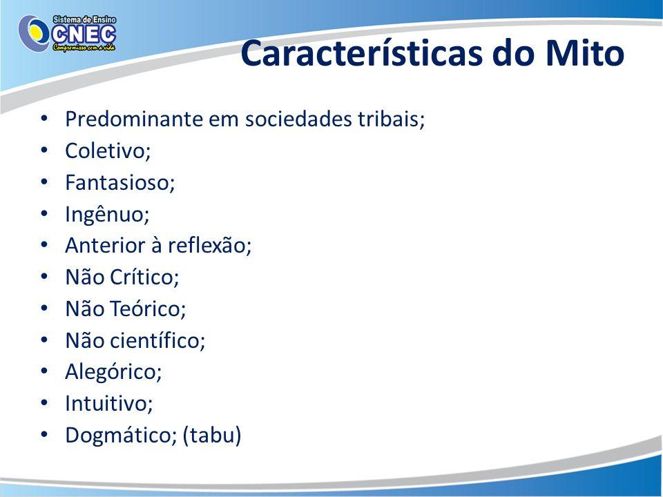 Características do Mito Predominante em sociedades tribais; Coletivo; Fantasioso; Ingênuo; Anterior à reflexão; Não Crítico; Não Teórico; Não científi