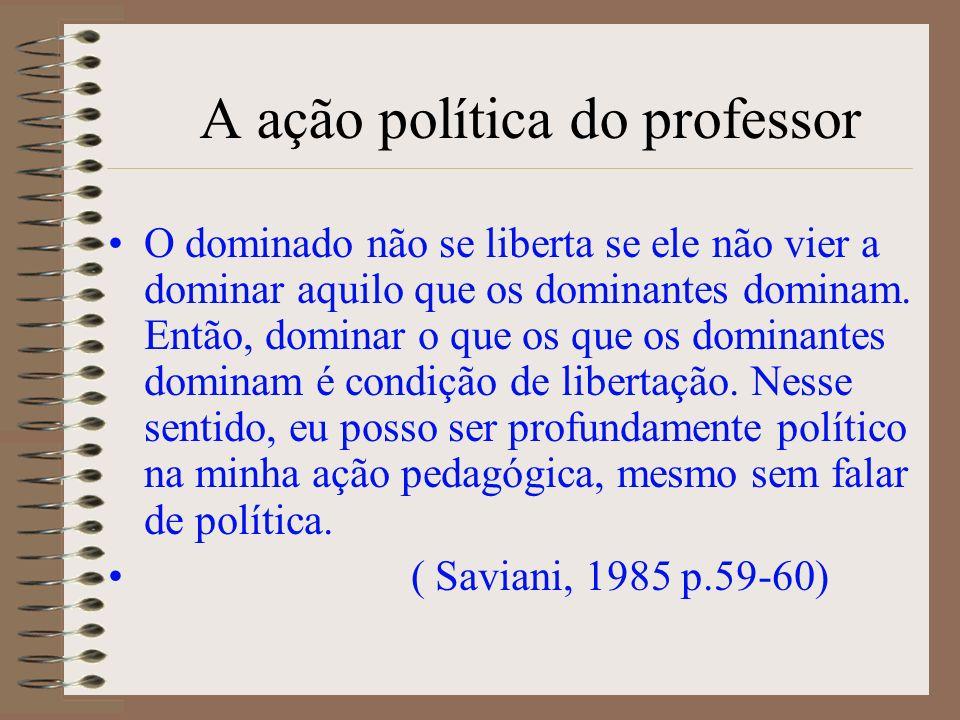 A ação política do professor O dominado não se liberta se ele não vier a dominar aquilo que os dominantes dominam. Então, dominar o que os que os domi
