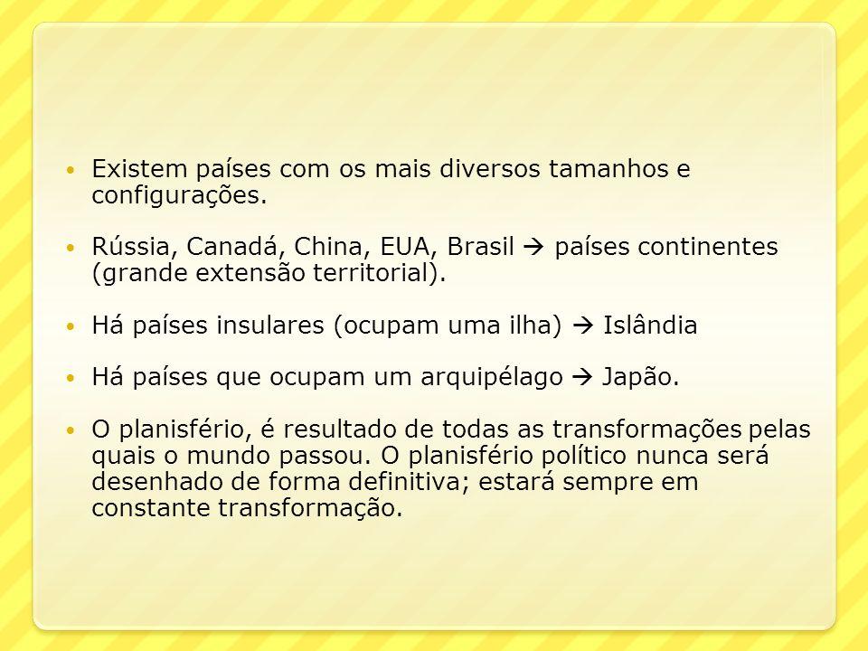 Existem países com os mais diversos tamanhos e configurações. Rússia, Canadá, China, EUA, Brasil países continentes (grande extensão territorial). Há