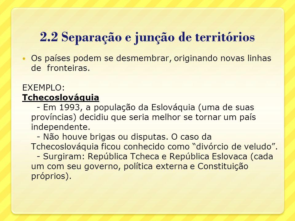 2.2 Separação e junção de territórios Os países podem se desmembrar, originando novas linhas de fronteiras. EXEMPLO: Tchecoslováquia - Em 1993, a popu