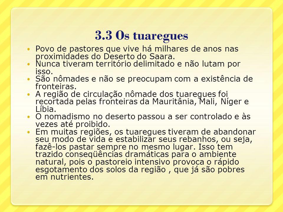 3.3 Os tuaregues Povo de pastores que vive há milhares de anos nas proximidades do Deserto do Saara. Nunca tiveram território delimitado e não lutam p