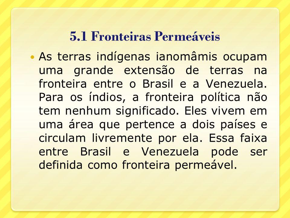 5.1 Fronteiras Permeáveis As terras indígenas ianomâmis ocupam uma grande extensão de terras na fronteira entre o Brasil e a Venezuela. Para os índios