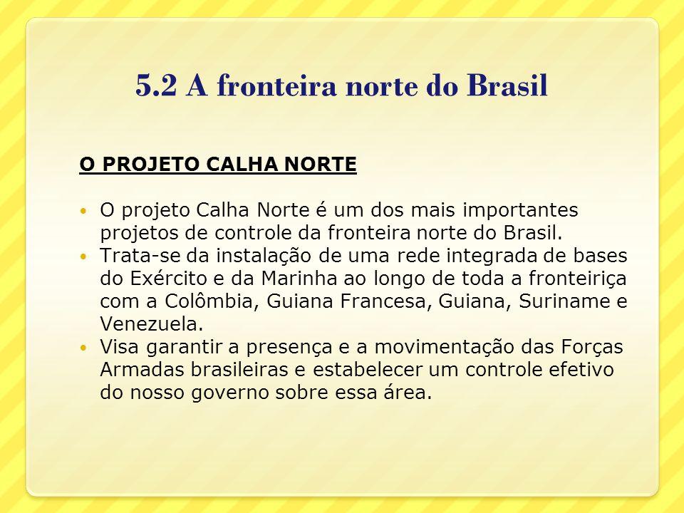 5.2 A fronteira norte do Brasil O PROJETO CALHA NORTE O projeto Calha Norte é um dos mais importantes projetos de controle da fronteira norte do Brasi