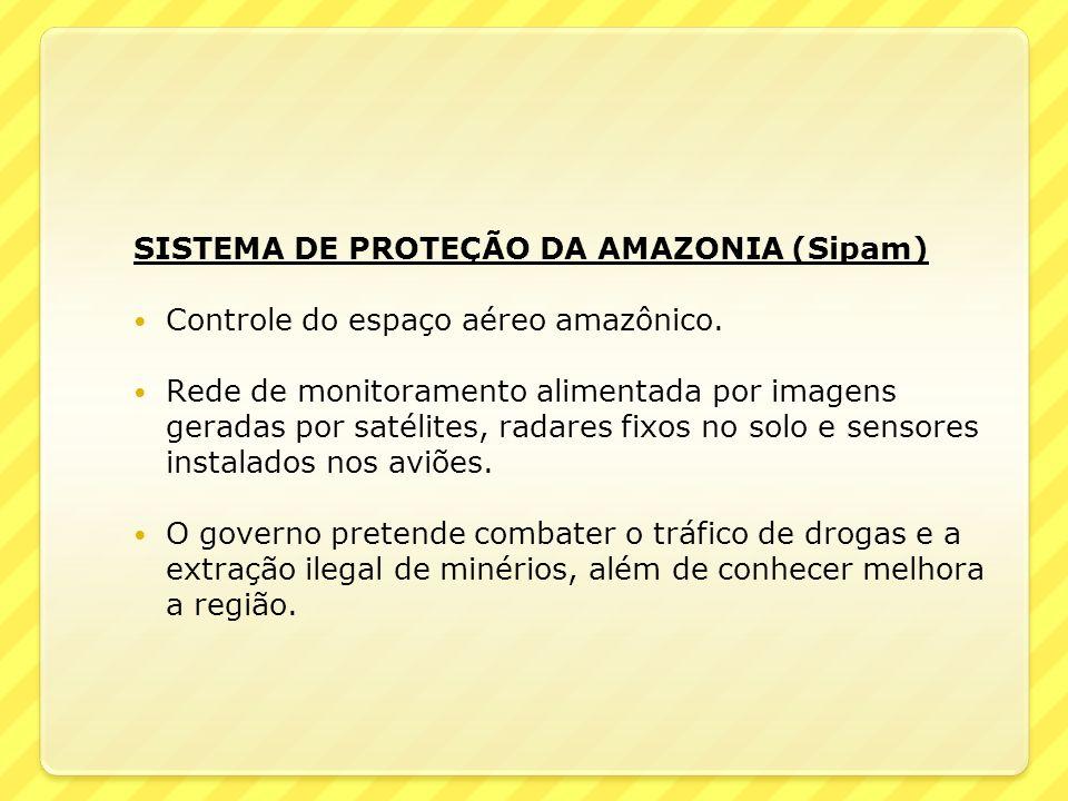 SISTEMA DE PROTEÇÃO DA AMAZONIA (Sipam) Controle do espaço aéreo amazônico. Rede de monitoramento alimentada por imagens geradas por satélites, radare