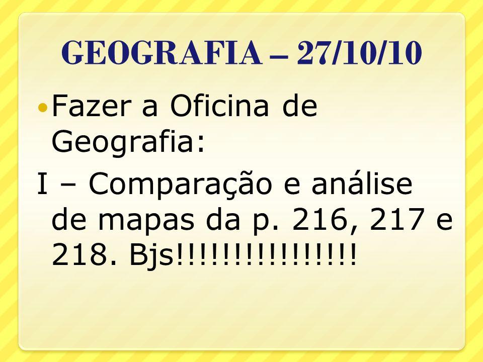 GEOGRAFIA – 27/10/10 Fazer a Oficina de Geografia: I – Comparação e análise de mapas da p. 216, 217 e 218. Bjs!!!!!!!!!!!!!!!!