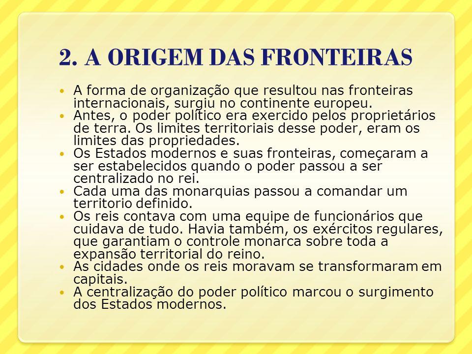 2. A ORIGEM DAS FRONTEIRAS A forma de organização que resultou nas fronteiras internacionais, surgiu no continente europeu. Antes, o poder político er