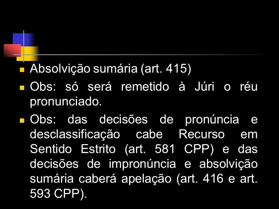 Absolvição sumária (art. 415) Obs: só será remetido à Júri o réu pronunciado. Obs: das decisões de pronúncia e desclassificação cabe Recurso em Sentid