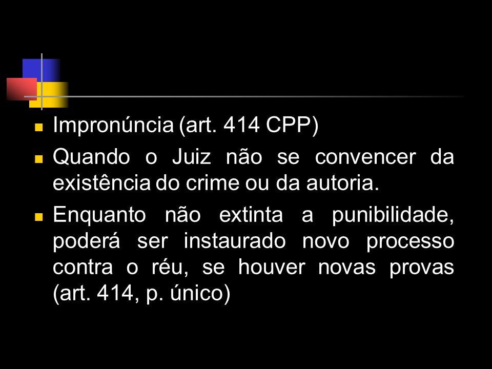 Impronúncia (art. 414 CPP) Quando o Juiz não se convencer da existência do crime ou da autoria. Enquanto não extinta a punibilidade, poderá ser instau