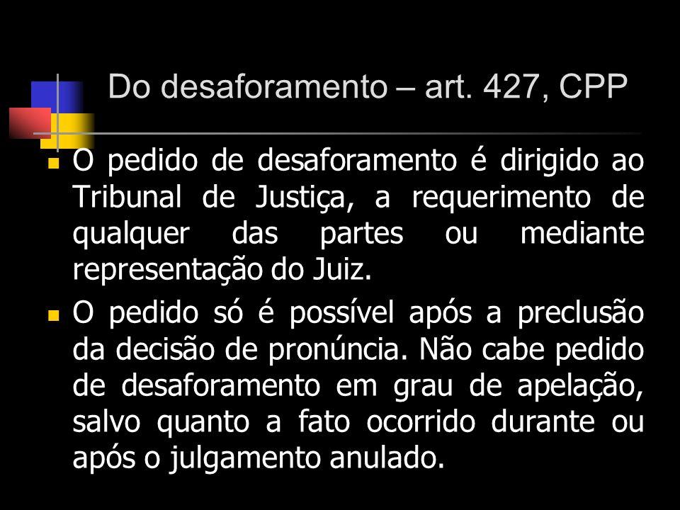 Do desaforamento – art. 427, CPP O pedido de desaforamento é dirigido ao Tribunal de Justiça, a requerimento de qualquer das partes ou mediante repres