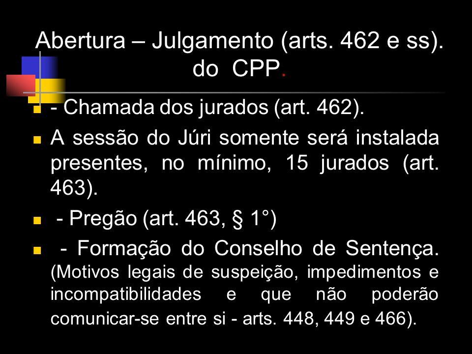 Abertura – Julgamento (arts. 462 e ss). do CPP. - Chamada dos jurados (art. 462). A sessão do Júri somente será instalada presentes, no mínimo, 15 jur