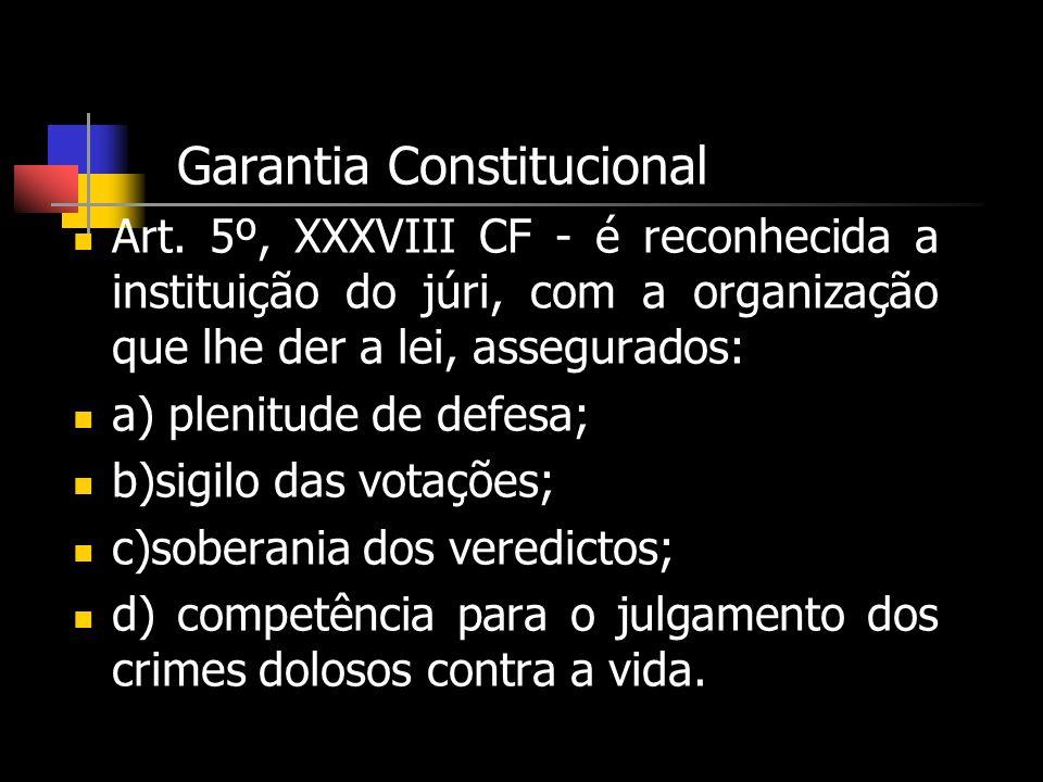 Garantia Constitucional Art. 5º, XXXVIII CF - é reconhecida a instituição do júri, com a organização que lhe der a lei, assegurados: a) plenitude de d