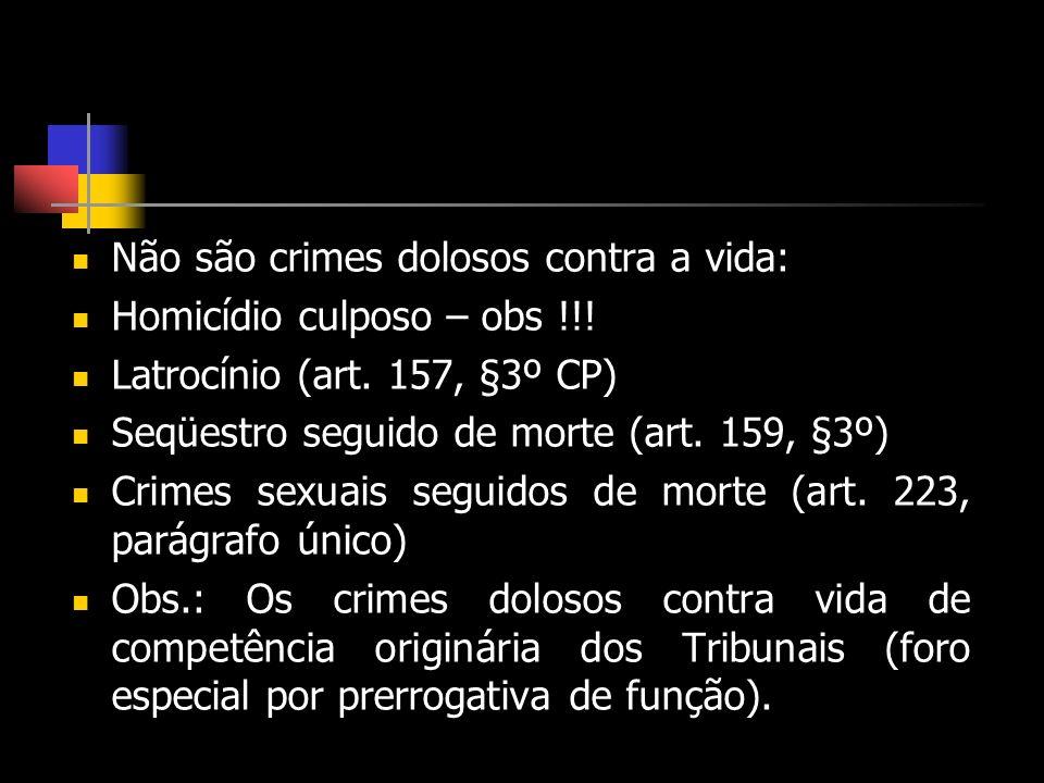 Não são crimes dolosos contra a vida: Homicídio culposo – obs !!! Latrocínio (art. 157, §3º CP) Seqüestro seguido de morte (art. 159, §3º) Crimes sexu