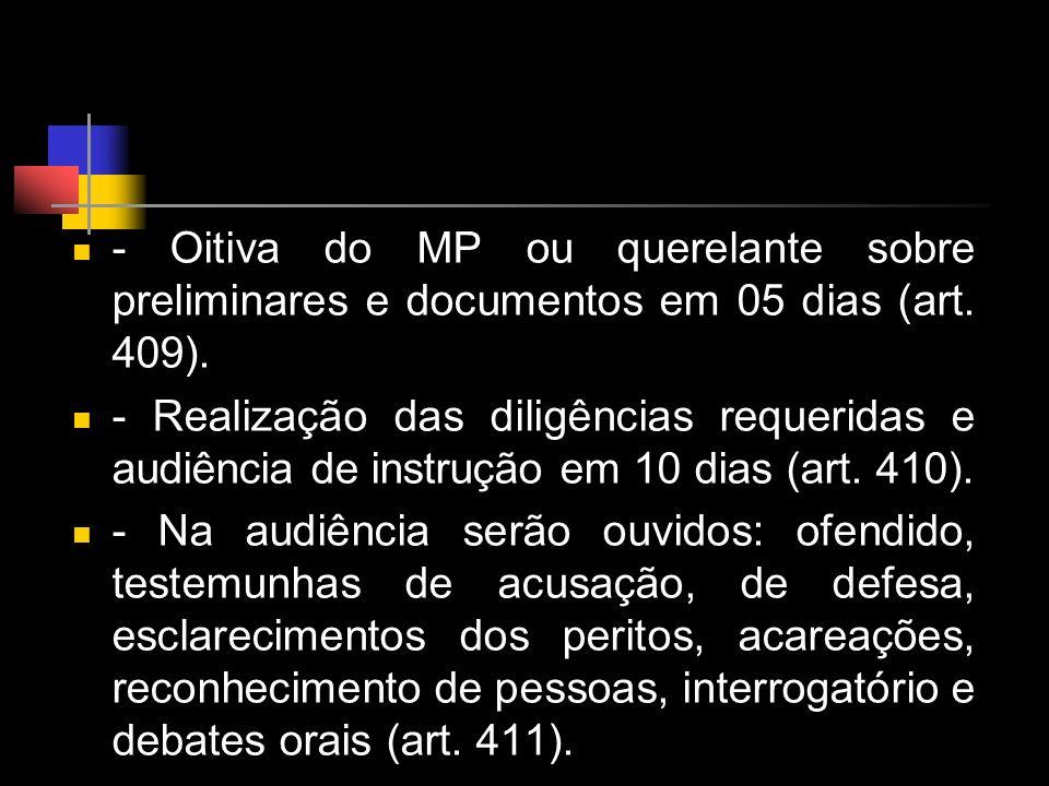- Oitiva do MP ou querelante sobre preliminares e documentos em 05 dias (art. 409). - Realização das diligências requeridas e audiência de instrução e