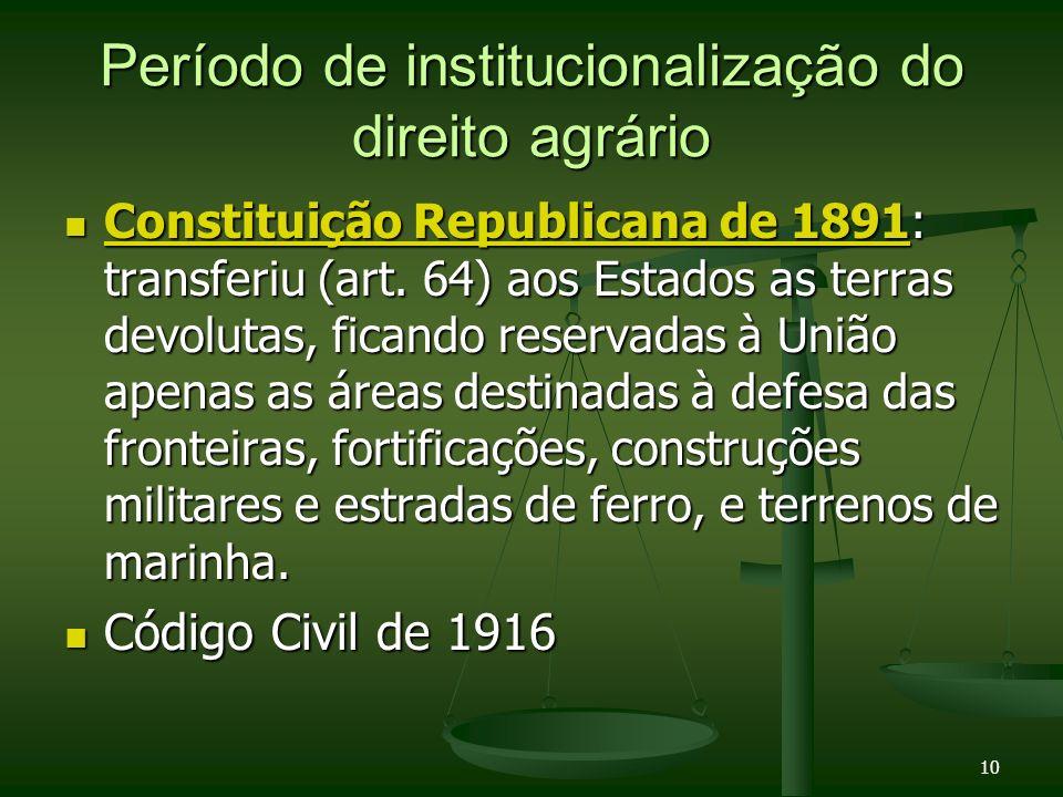 10 Período de institucionalização do direito agrário Constituição Republicana de 1891: transferiu (art. 64) aos Estados as terras devolutas, ficando r