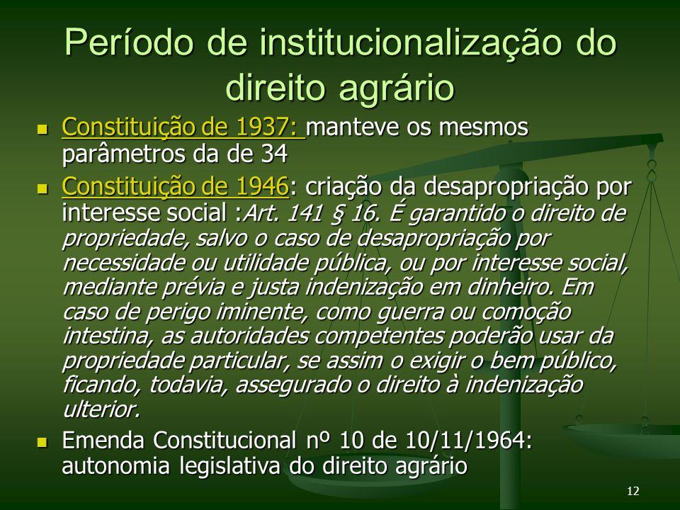 12 Período de institucionalização do direito agrário Constituição de 1937: manteve os mesmos parâmetros da de 34 Constituição de 1937: manteve os mesm