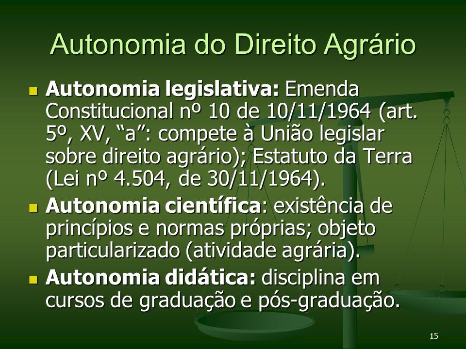 15 Autonomia do Direito Agrário Autonomia legislativa: Emenda Constitucional nº 10 de 10/11/1964 (art. 5º, XV, a: compete à União legislar sobre direi