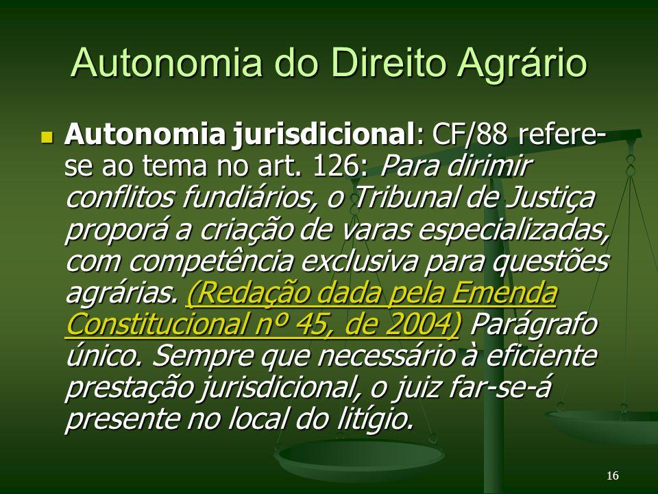 16 Autonomia do Direito Agrário Autonomia jurisdicional: CF/88 refere- se ao tema no art. 126: Para dirimir conflitos fundiários, o Tribunal de Justiç