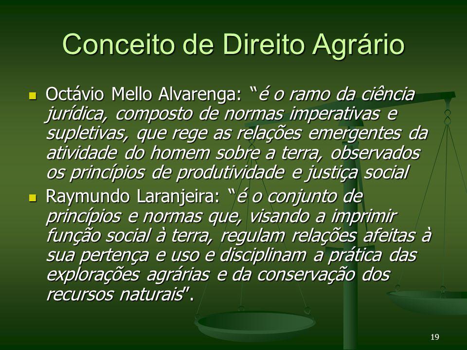 19 Conceito de Direito Agrário Octávio Mello Alvarenga: é o ramo da ciência jurídica, composto de normas imperativas e supletivas, que rege as relaçõe