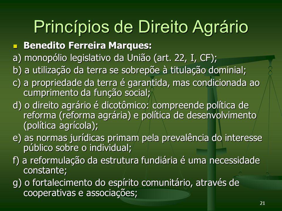 21 Princípios de Direito Agrário Benedito Ferreira Marques: Benedito Ferreira Marques: a) monopólio legislativo da União (art. 22, I, CF); b) a utiliz
