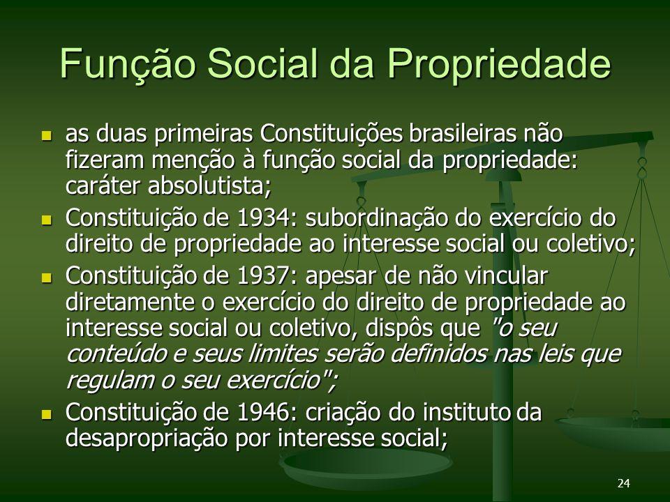 24 Função Social da Propriedade as duas primeiras Constituições brasileiras não fizeram menção à função social da propriedade: caráter absolutista; as