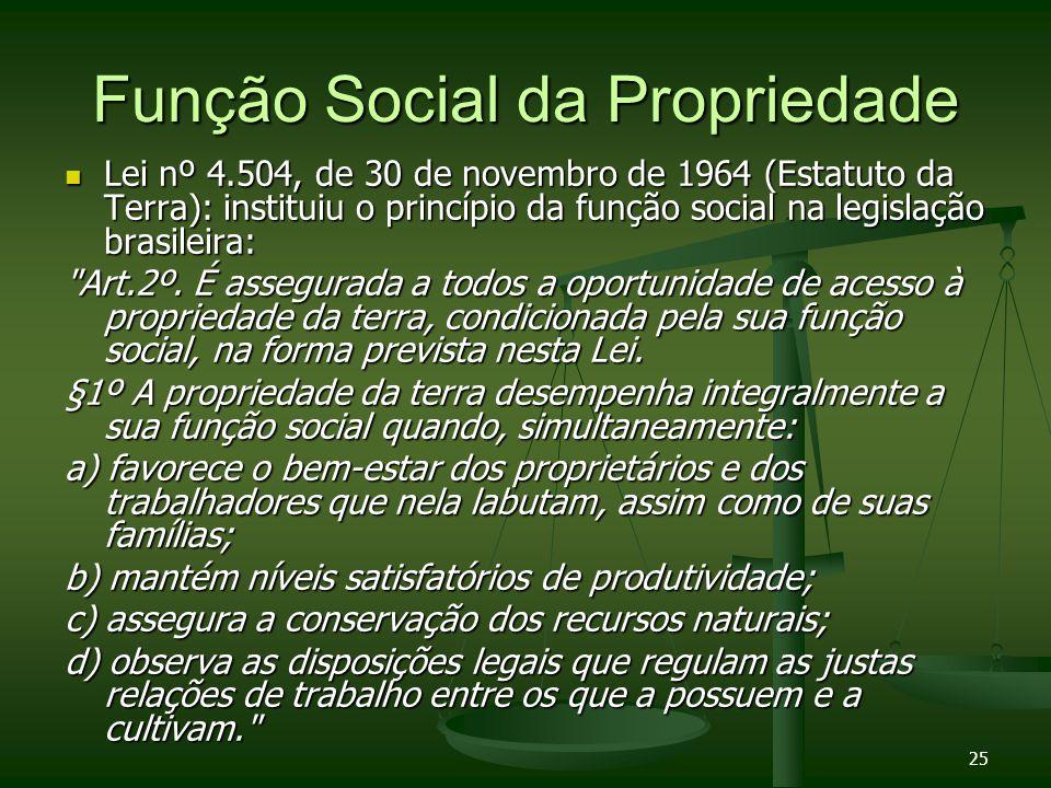 25 Função Social da Propriedade Lei nº 4.504, de 30 de novembro de 1964 (Estatuto da Terra): instituiu o princípio da função social na legislação bras