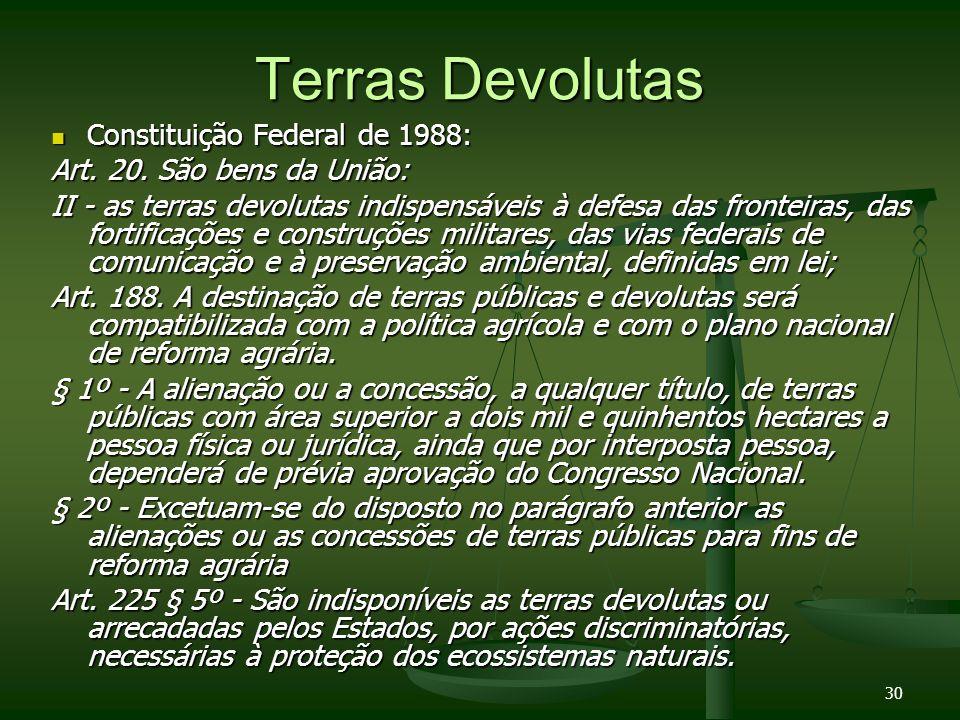 30 Terras Devolutas Constituição Federal de 1988: Constituição Federal de 1988: Art. 20. São bens da União: II - as terras devolutas indispensáveis à