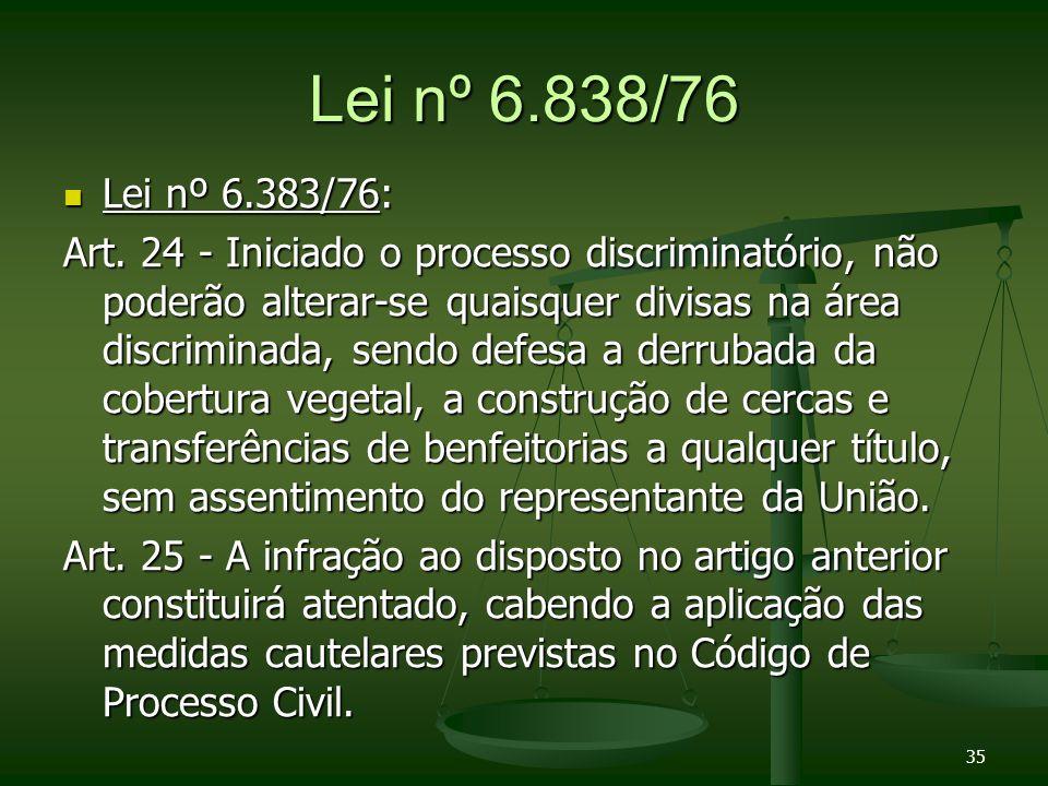 35 Lei nº 6.838/76 Lei nº 6.383/76: Lei nº 6.383/76: Art. 24 - Iniciado o processo discriminatório, não poderão alterar-se quaisquer divisas na área d