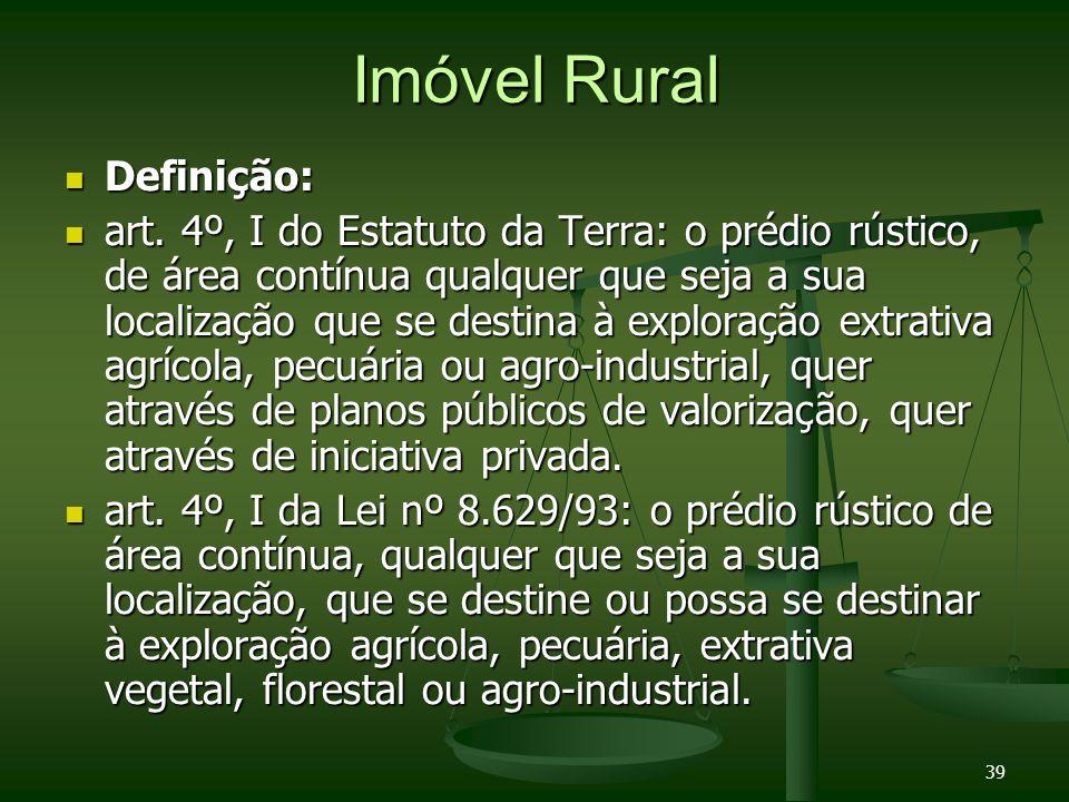 39 Imóvel Rural Definição: Definição: art. 4º, I do Estatuto da Terra: o prédio rústico, de área contínua qualquer que seja a sua localização que se d