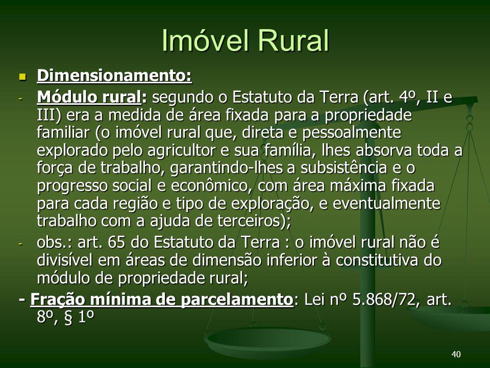 40 Imóvel Rural Dimensionamento: Dimensionamento: - Módulo rural: segundo o Estatuto da Terra (art. 4º, II e III) era a medida de área fixada para a p