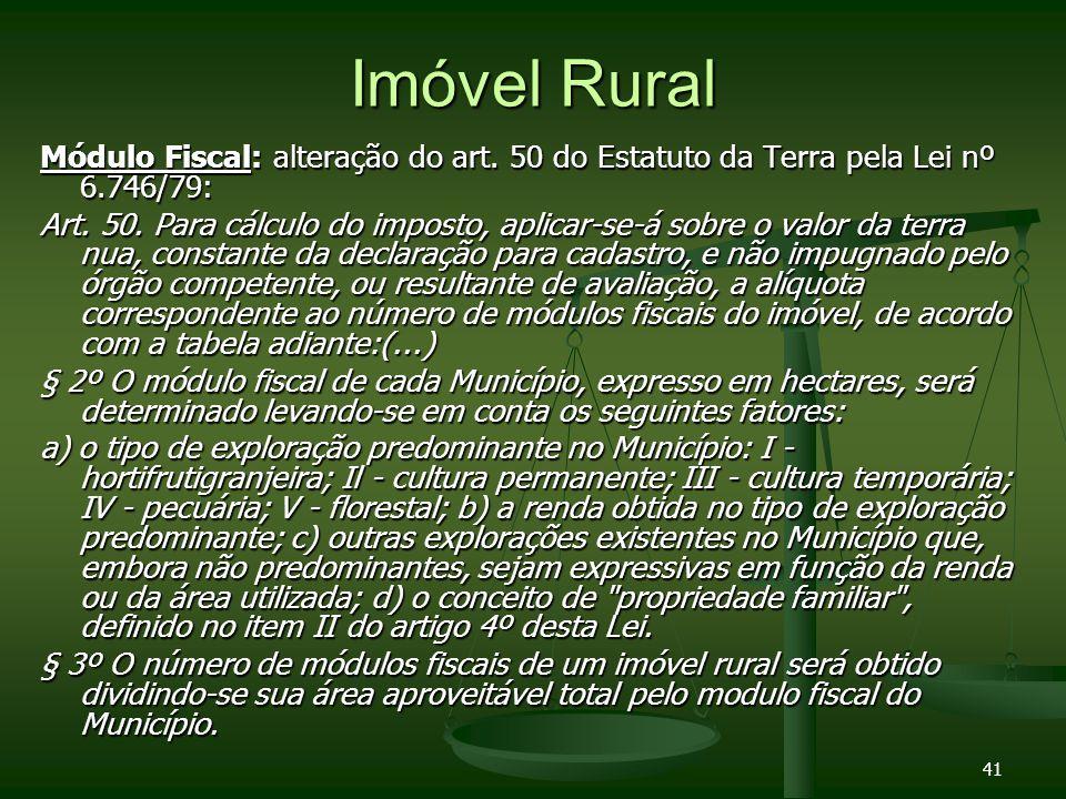 41 Imóvel Rural Módulo Fiscal: alteração do art. 50 do Estatuto da Terra pela Lei nº 6.746/79: Art. 50. Para cálculo do imposto, aplicar-se-á sobre o