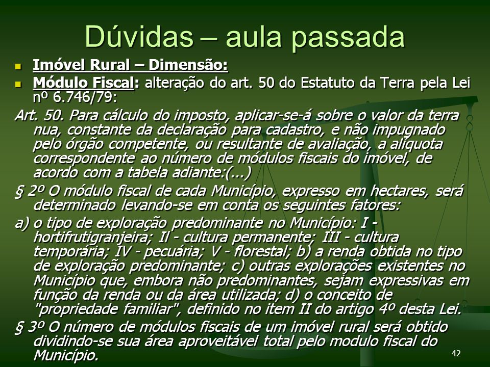 42 Dúvidas – aula passada Imóvel Rural – Dimensão: Imóvel Rural – Dimensão: Módulo Fiscal: alteração do art. 50 do Estatuto da Terra pela Lei nº 6.746