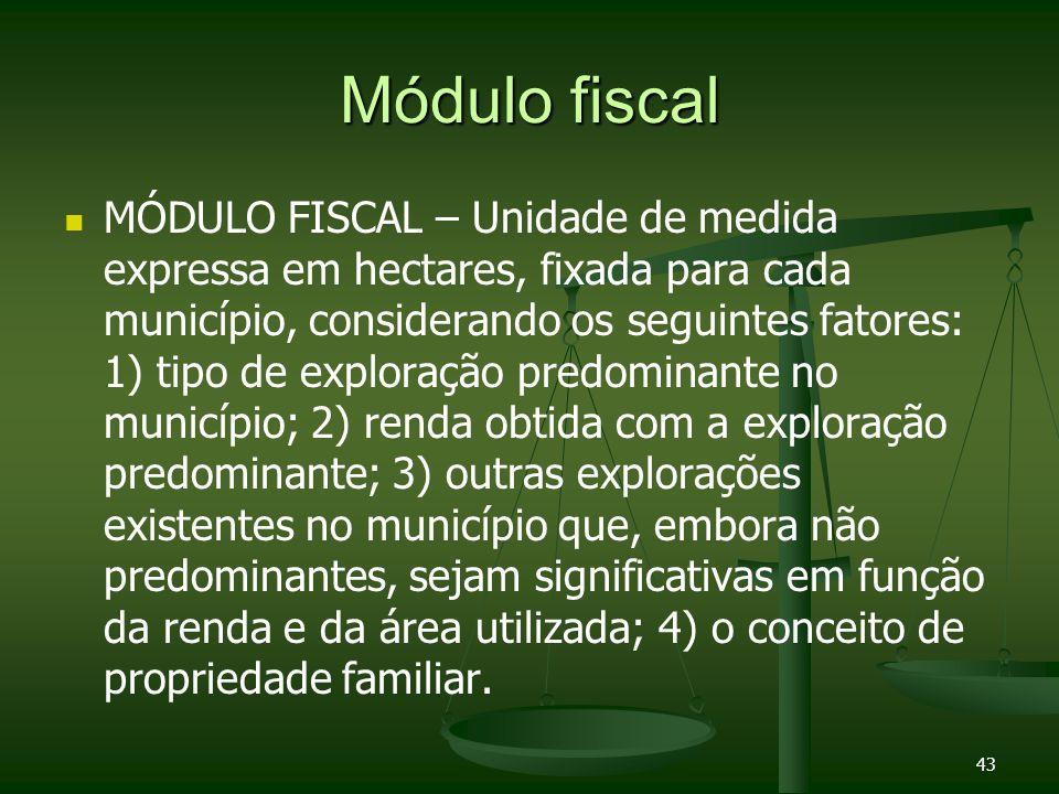 43 Módulo fiscal MÓDULO FISCAL – Unidade de medida expressa em hectares, fixada para cada município, considerando os seguintes fatores: 1) tipo de exp