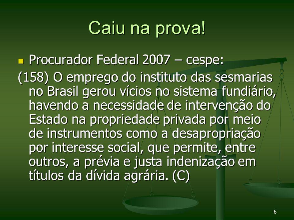 6 Caiu na prova! Procurador Federal 2007 – cespe: Procurador Federal 2007 – cespe: (158) O emprego do instituto das sesmarias no Brasil gerou vícios n
