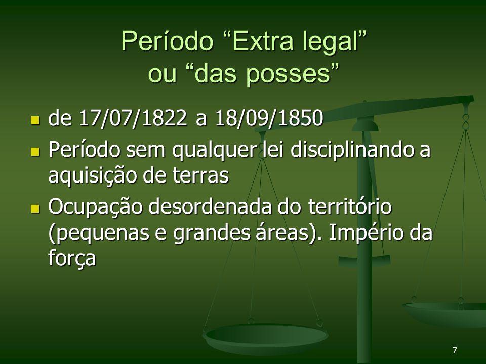 7 Período Extra legal ou das posses de 17/07/1822 a 18/09/1850 de 17/07/1822 a 18/09/1850 Período sem qualquer lei disciplinando a aquisição de terras