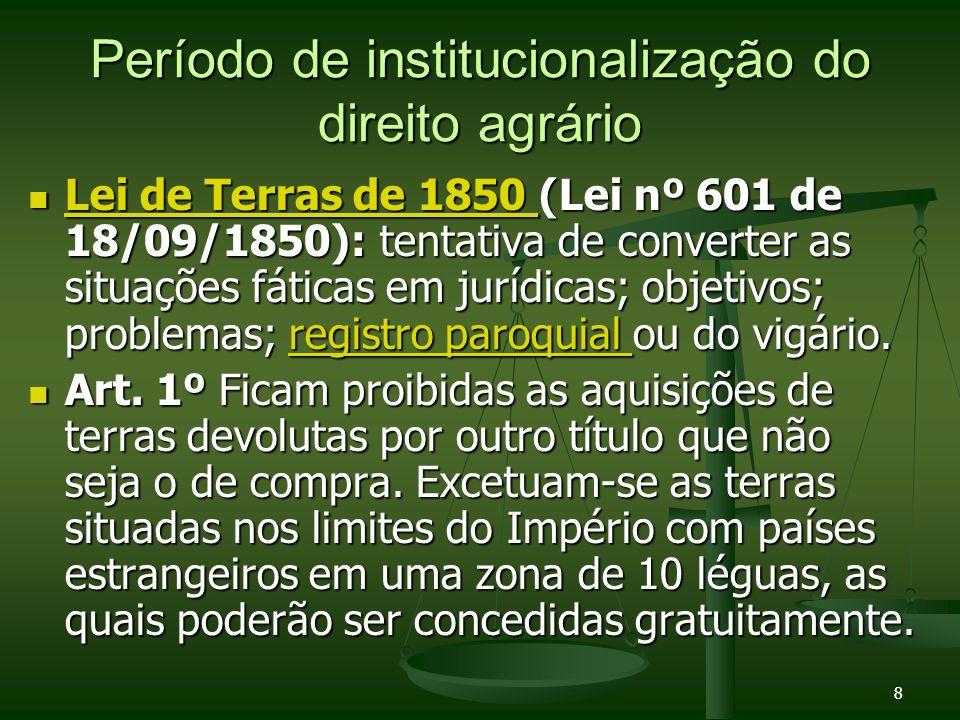 8 Período de institucionalização do direito agrário Lei de Terras de 1850 (Lei nº 601 de 18/09/1850): tentativa de converter as situações fáticas em j