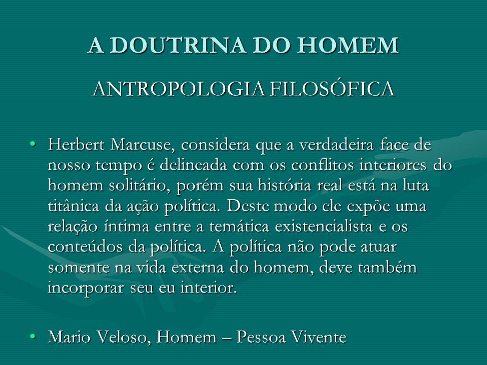 A DOUTRINA DO HOMEM ANTROPOLOGIA FILOSÓFICA Herbert Marcuse, considera que a verdadeira face de nosso tempo é delineada com os conflitos interiores do